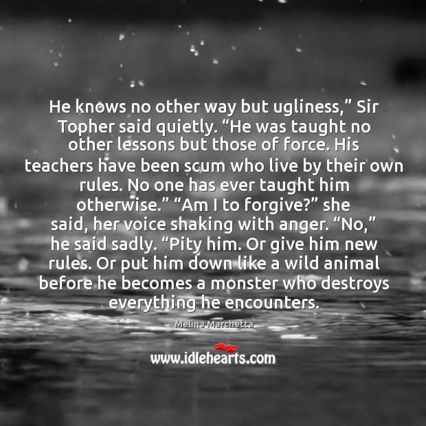 """He knows no other way but ugliness,"""" Sir Topher said quietly. """"He Melina Marchetta Picture Quote"""