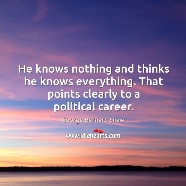 He knows nothing and thinks he knows everything. That points clearly to a political career. Image