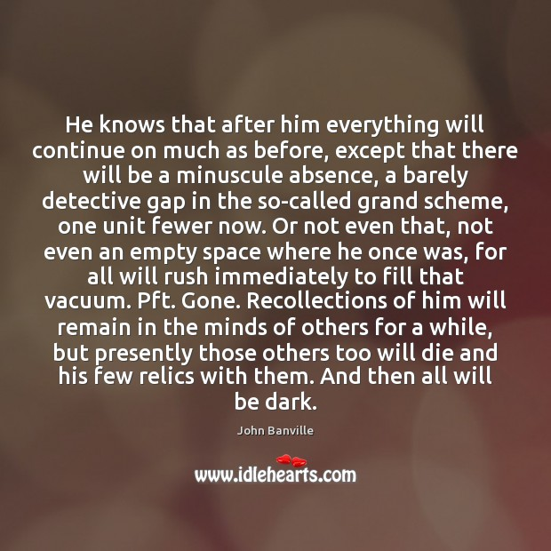 He knows that after him everything will continue on much as before, John Banville Picture Quote