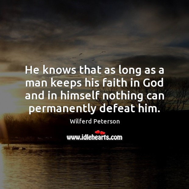 He knows that as long as a man keeps his faith in Wilferd Peterson Picture Quote