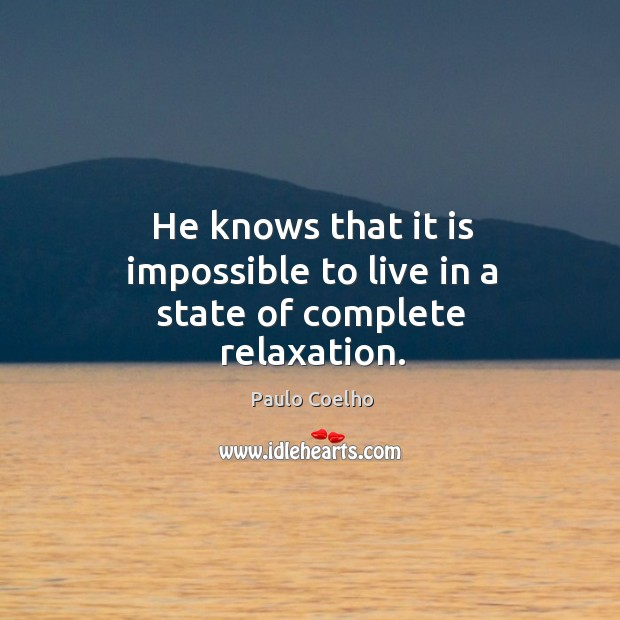He knows that it is impossible to live in a state of complete relaxation. Image