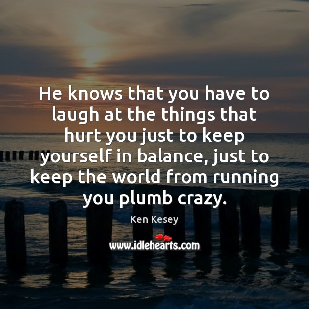 He knows that you have to laugh at the things that hurt Ken Kesey Picture Quote