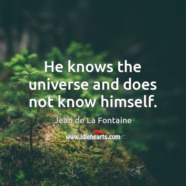 He knows the universe and does not know himself. Jean de La Fontaine Picture Quote