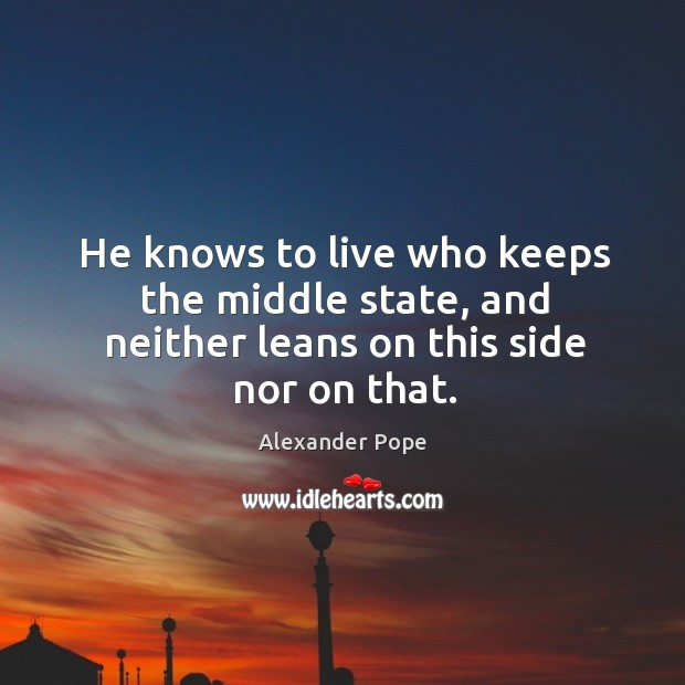 Image, He knows to live who keeps the middle state, and neither leans on this side nor on that.