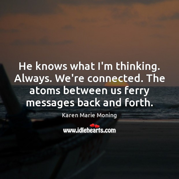 He knows what I'm thinking. Always. We're connected. The atoms between us Karen Marie Moning Picture Quote