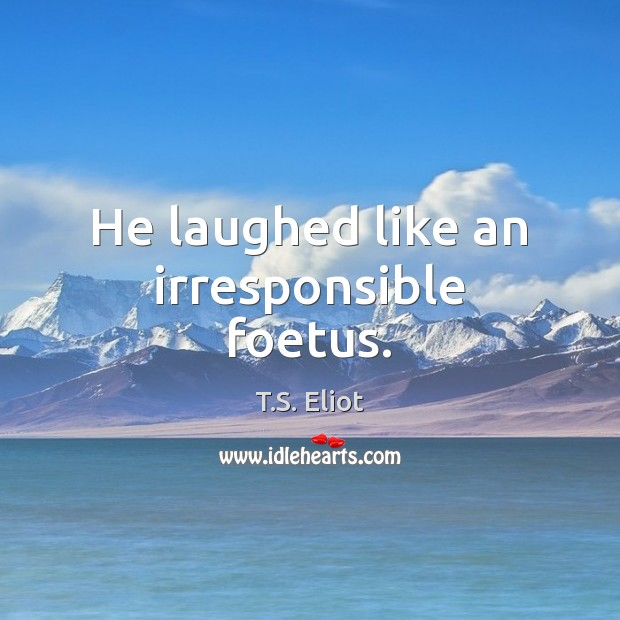 He laughed like an irresponsible foetus. Image