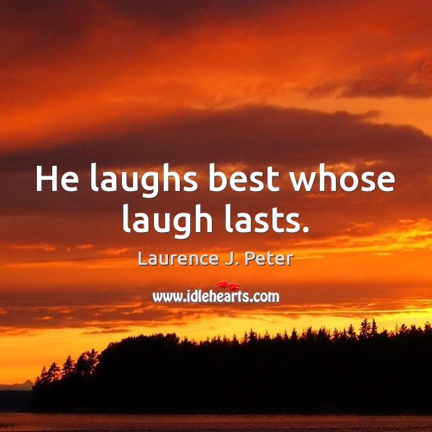 He laughs best whose laugh lasts. Laurence J. Peter Picture Quote