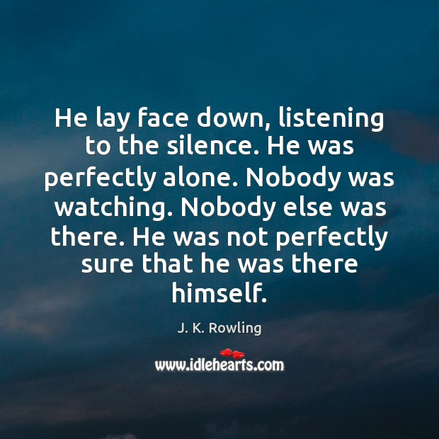 He lay face down, listening to the silence. He was perfectly alone. Image