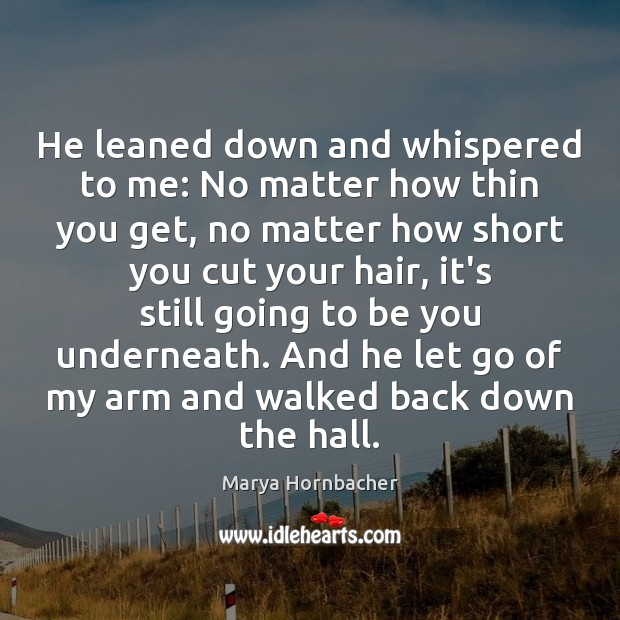 He leaned down and whispered to me: No matter how thin you Marya Hornbacher Picture Quote