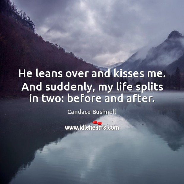 He leans over and kisses me. And suddenly, my life splits in two: before and after. Candace Bushnell Picture Quote