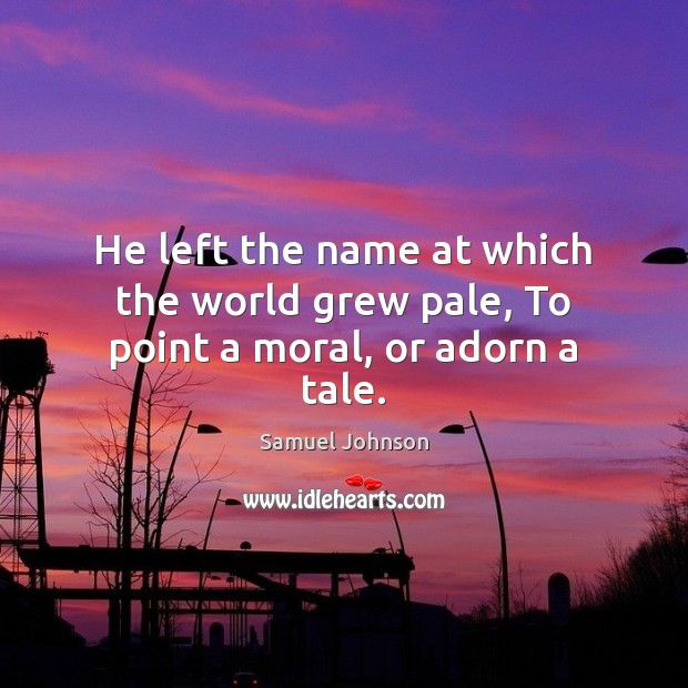 He left the name at which the world grew pale, To point a moral, or adorn a tale. Image