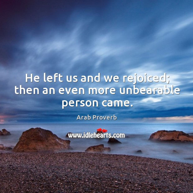 He left us and we rejoiced; then an even more unbearable person came. Arab Proverbs Image