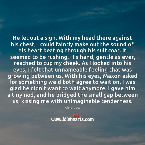 He let out a sigh. With my head there against his chest, Kiera Cass Picture Quote