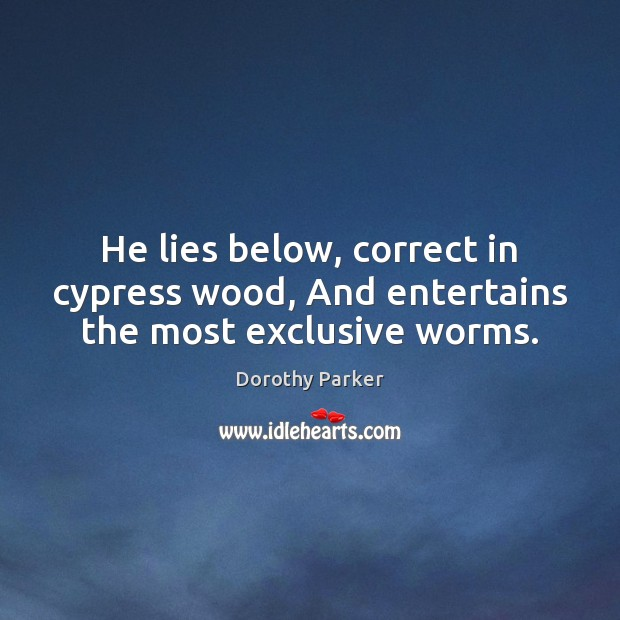 He lies below, correct in cypress wood, And entertains the most exclusive worms. Image
