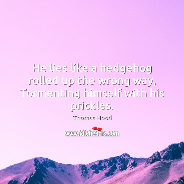 He lies like a hedgehog rolled up the wrong way, Tormenting himself with his prickles. Thomas Hood Picture Quote