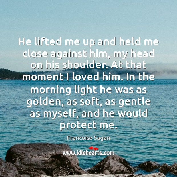 He lifted me up and held me close against him, my head Francoise Sagan Picture Quote