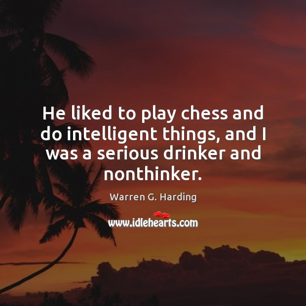 He liked to play chess and do intelligent things, and I was Warren G. Harding Picture Quote