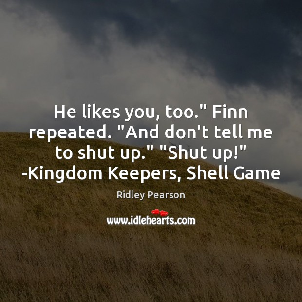 """He likes you, too."""" Finn repeated. """"And don't tell me to shut Image"""