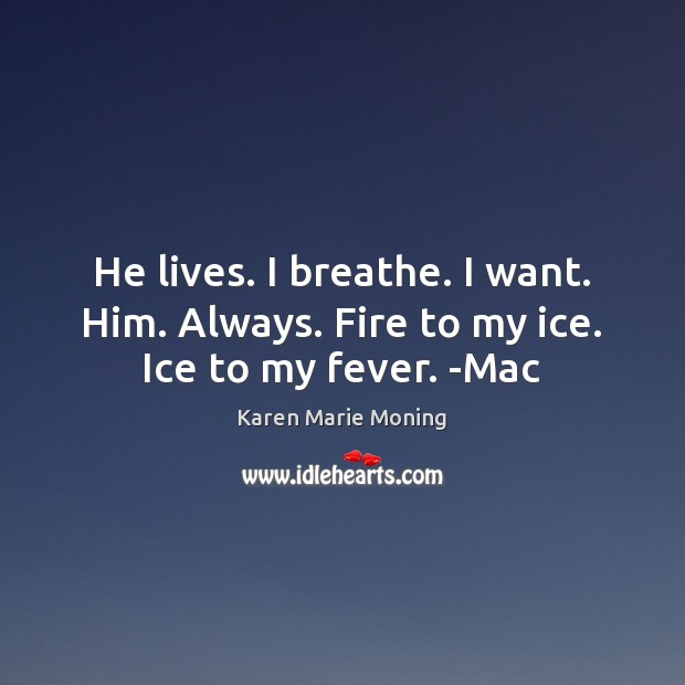 He lives. I breathe. I want. Him. Always. Fire to my ice. Ice to my fever. -Mac Image