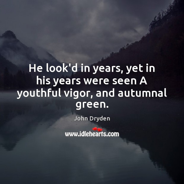 He look'd in years, yet in his years were seen A youthful vigor, and autumnal green. John Dryden Picture Quote