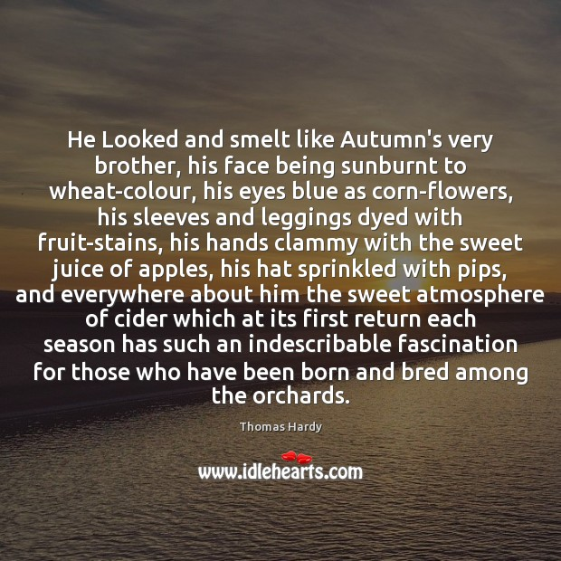 He Looked and smelt like Autumn's very brother, his face being sunburnt Thomas Hardy Picture Quote