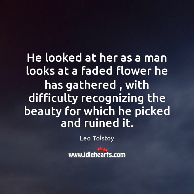 He looked at her as a man looks at a faded flower Leo Tolstoy Picture Quote