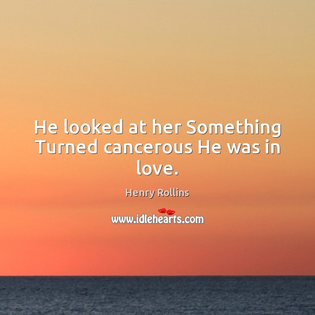 He looked at her Something Turned cancerous He was in love. Image