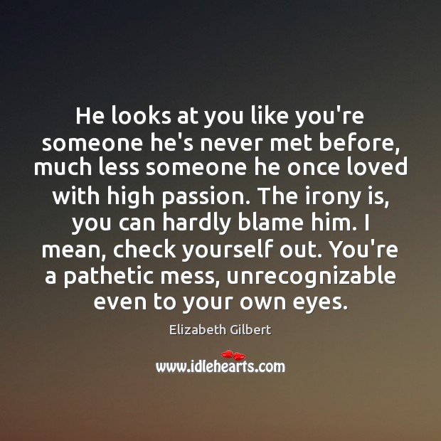 He looks at you like you're someone he's never met before, much Elizabeth Gilbert Picture Quote