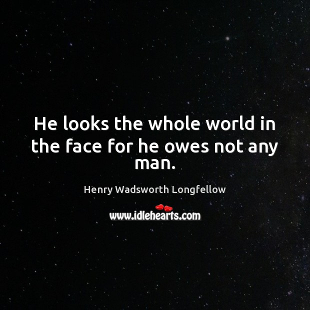 He looks the whole world in the face for he owes not any man. Henry Wadsworth Longfellow Picture Quote