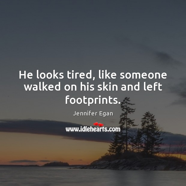 He looks tired, like someone walked on his skin and left footprints. Jennifer Egan Picture Quote