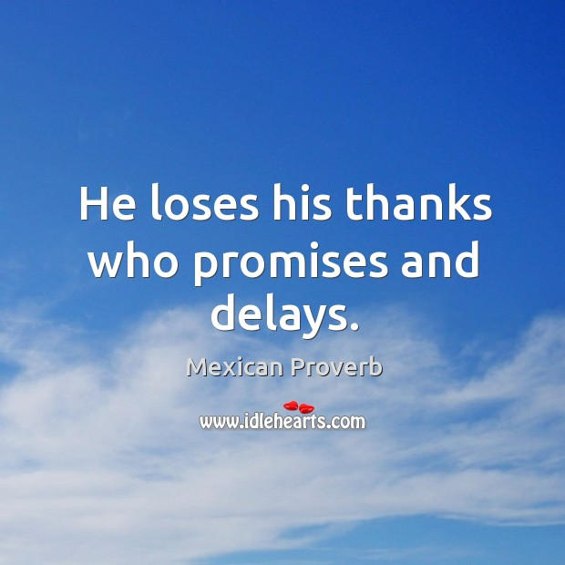 He loses his thanks who promises and delays. Mexican Proverbs Image