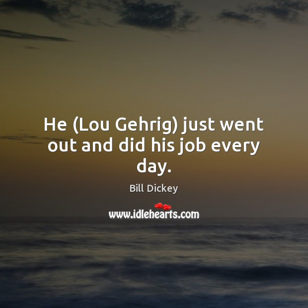 Image, He (Lou Gehrig) just went out and did his job every day.