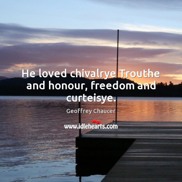 He loved chivalrye Trouthe and honour, freedom and curteisye. Geoffrey Chaucer Picture Quote