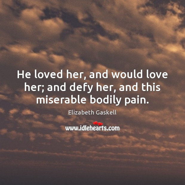 He loved her, and would love her; and defy her, and this miserable bodily pain. Elizabeth Gaskell Picture Quote