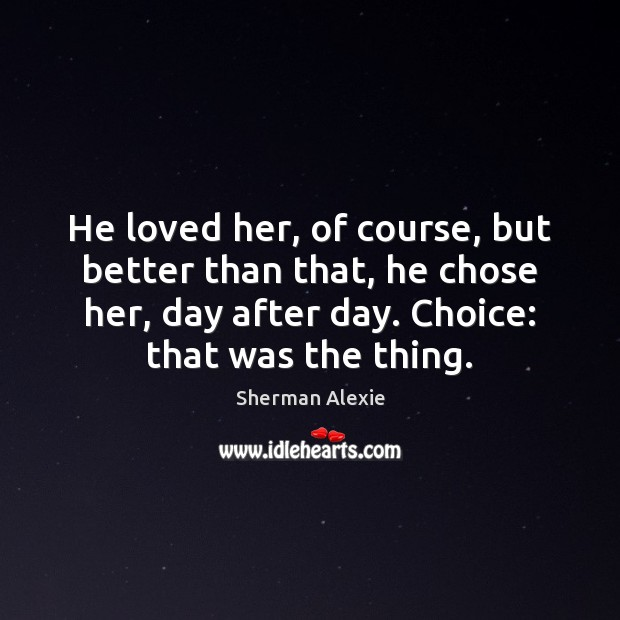 He loved her, of course, but better than that, he chose her, Image