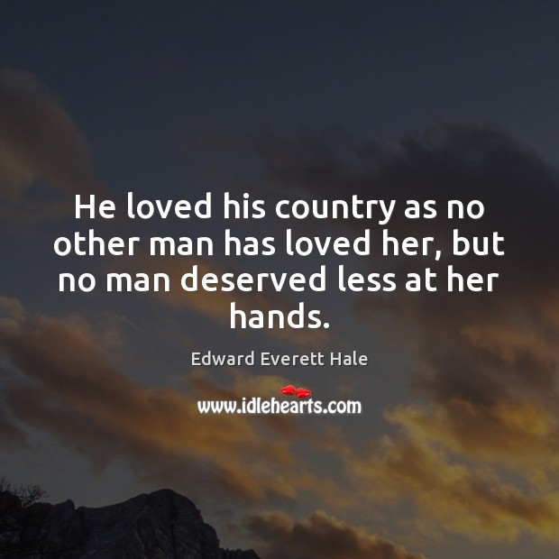 He loved his country as no other man has loved her, but no man deserved less at her hands. Image