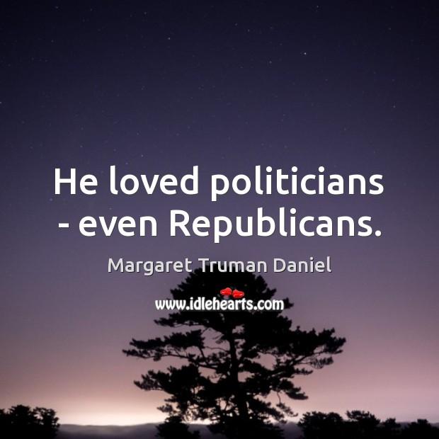 He loved politicians – even Republicans. Margaret Truman Daniel Picture Quote