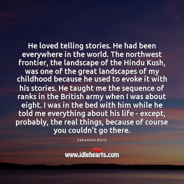 He loved telling stories. He had been everywhere in the world. The Sebastian Barry Picture Quote