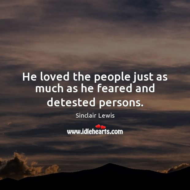 He loved the people just as much as he feared and detested persons. Sinclair Lewis Picture Quote