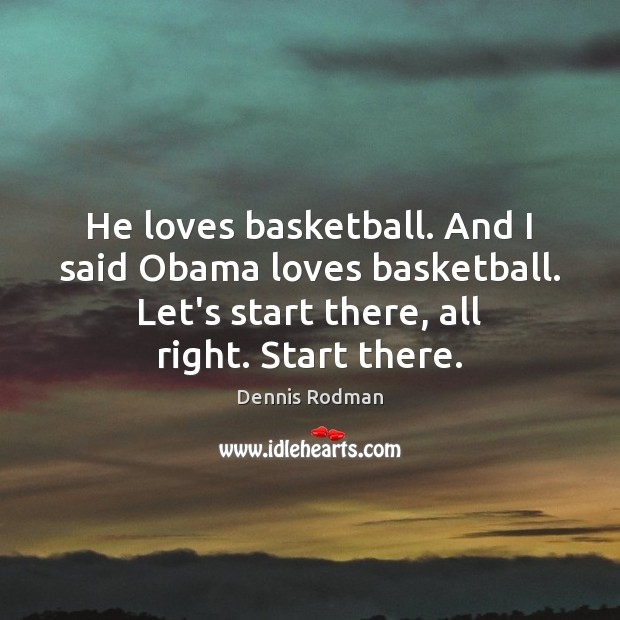 He loves basketball. And I said Obama loves basketball. Let's start there, Dennis Rodman Picture Quote
