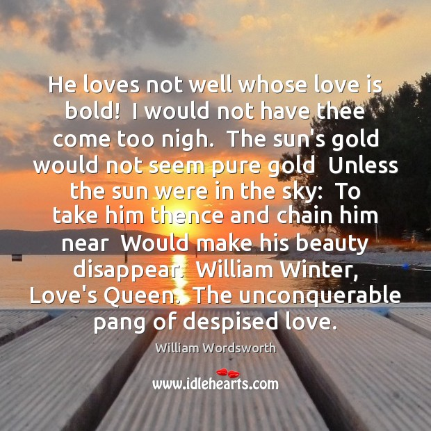 He loves not well whose love is bold!  I would not have William Wordsworth Picture Quote