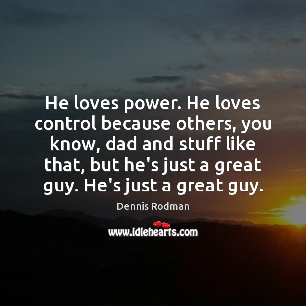 He loves power. He loves control because others, you know, dad and Dennis Rodman Picture Quote