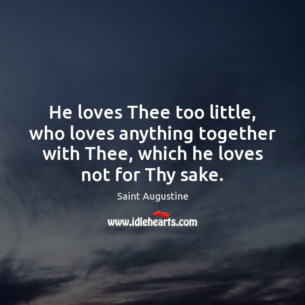 He loves Thee too little, who loves anything together with Thee, which Saint Augustine Picture Quote