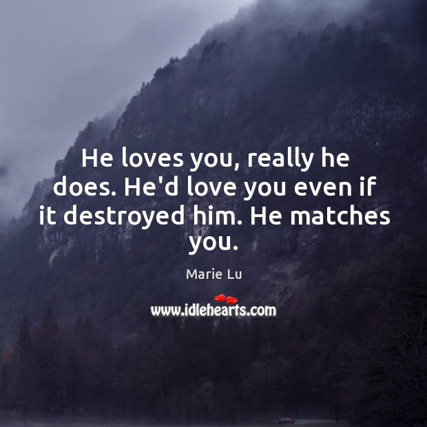 He loves you, really he does. He'd love you even if it destroyed him. He matches you. Image
