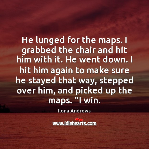 Image, He lunged for the maps. I grabbed the chair and hit him