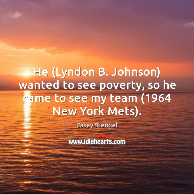 He (Lyndon B. Johnson) wanted to see poverty, so he came to Casey Stengel Picture Quote