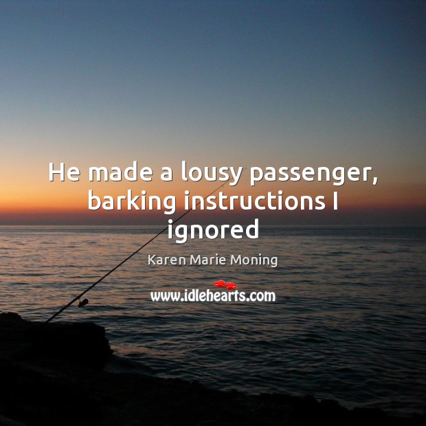 He made a lousy passenger, barking instructions I ignored Image