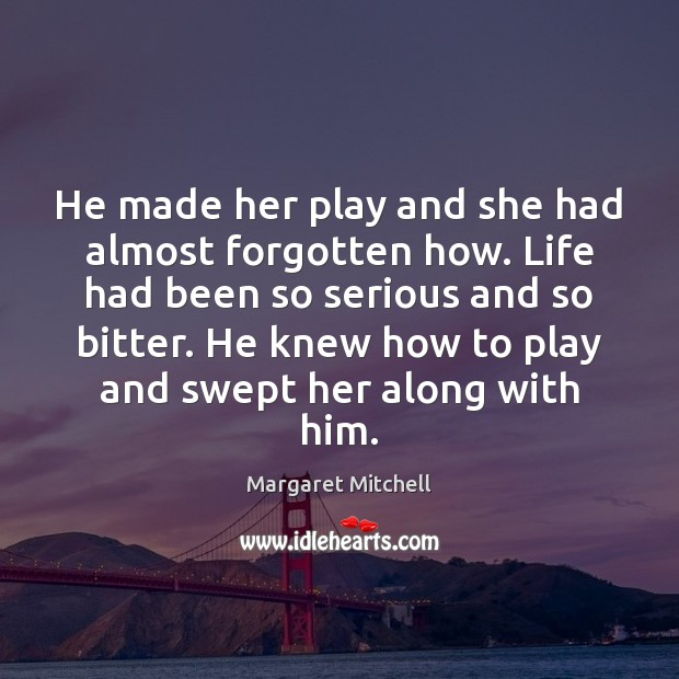 He made her play and she had almost forgotten how. Life had Margaret Mitchell Picture Quote
