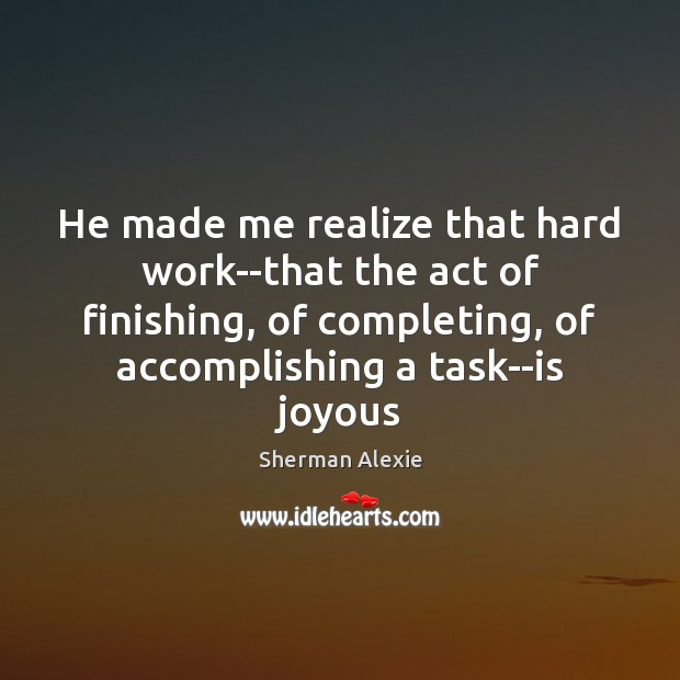 He made me realize that hard work–that the act of finishing, of Image