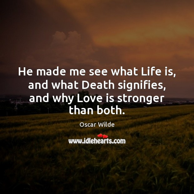 Image, He made me see what Life is, and what Death signifies, and why Love is stronger than both.